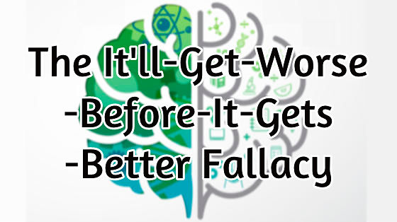 12_the it'll-get-worse-before-it-gets-better fallacy